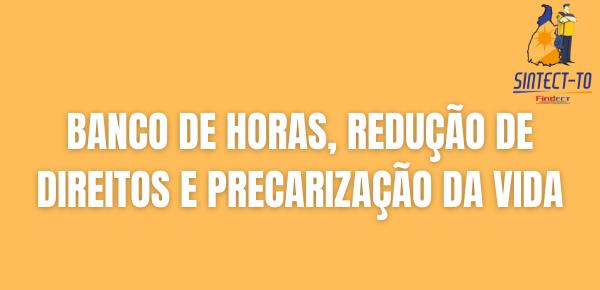 BANCO DE HORAS, REDUÇÃO DE DIREITOS E PRECARIZAÇÃO DA VIDA